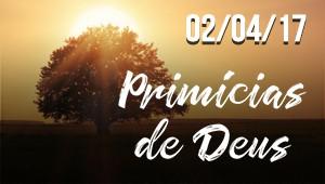 Primícias de Deus - 02/04/17