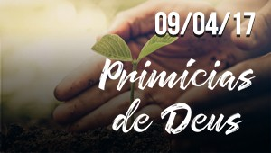 Primícias de Deus - 09/04/17