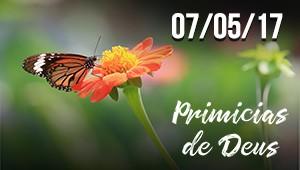 Primícias de Deus - 07/05/17