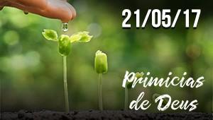 Primícias de Deus - 21/05/17