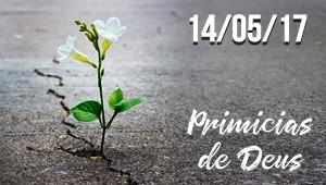 Primícias de Deus - 14/05/17