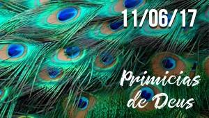 Primícias de Deus - 11/06/17