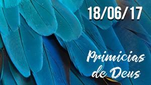 Primícias de Deus - 18/06/17