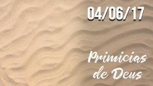 Primícias de Deus - 04/06/17