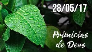 Primícias de Deus - 28/05/17