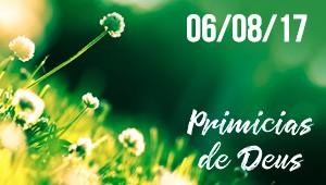 Primícias de Deus - 06/08/17